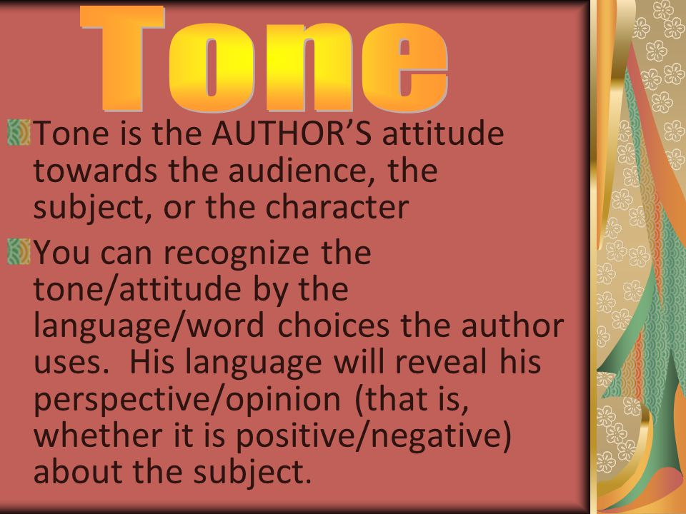 Tone Tone is the AUTHOR'S attitude towards the audience, the subject, or the character.