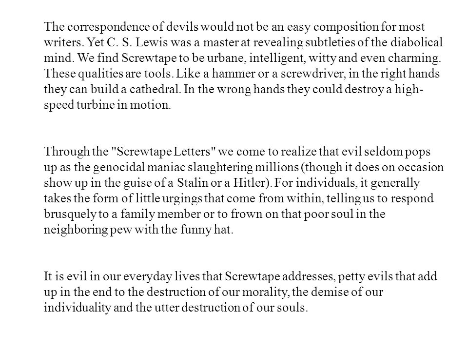 The correspondence of devils would not be an easy composition for most writers. Yet C. S. Lewis was a master at revealing subtleties of the diabolical mind. We find Screwtape to be urbane, intelligent, witty and even charming. These qualities are tools. Like a hammer or a screwdriver, in the right hands they can build a cathedral. In the wrong hands they could destroy a high-speed turbine in motion.