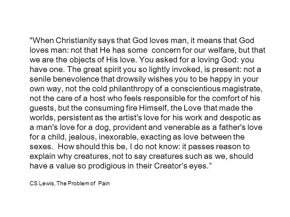 When Christianity says that God loves man, it means that God loves man: not that He has some concern for our welfare, but that we are the objects of His love. You asked for a loving God: you have one. The great spirit you so lightly invoked, is present: not a senile benevolence that drowsily wishes you to be happy in your own way, not the cold philanthropy of a conscientious magistrate, not the care of a host who feels responsible for the comfort of his guests, but the consuming fire Himself, the Love that made the worlds, persistent as the artist s love for his work and despotic as a man s love for a dog, provident and venerable as a father s love for a child, jealous, inexorable, exacting as love between the sexes. How should this be, I do not know: it passes reason to explain why creatures, not to say creatures such as we, should have a value so prodigious in their Creator's eyes.