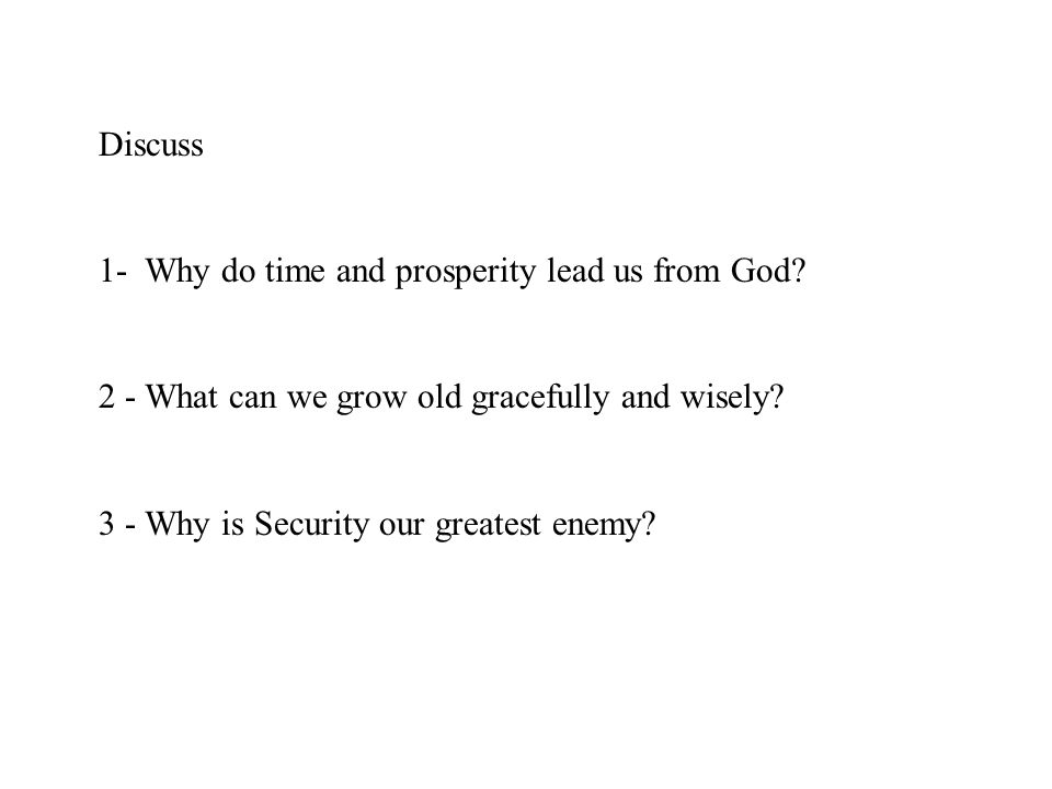 Discuss 1- Why do time and prosperity lead us from God 2 - What can we grow old gracefully and wisely
