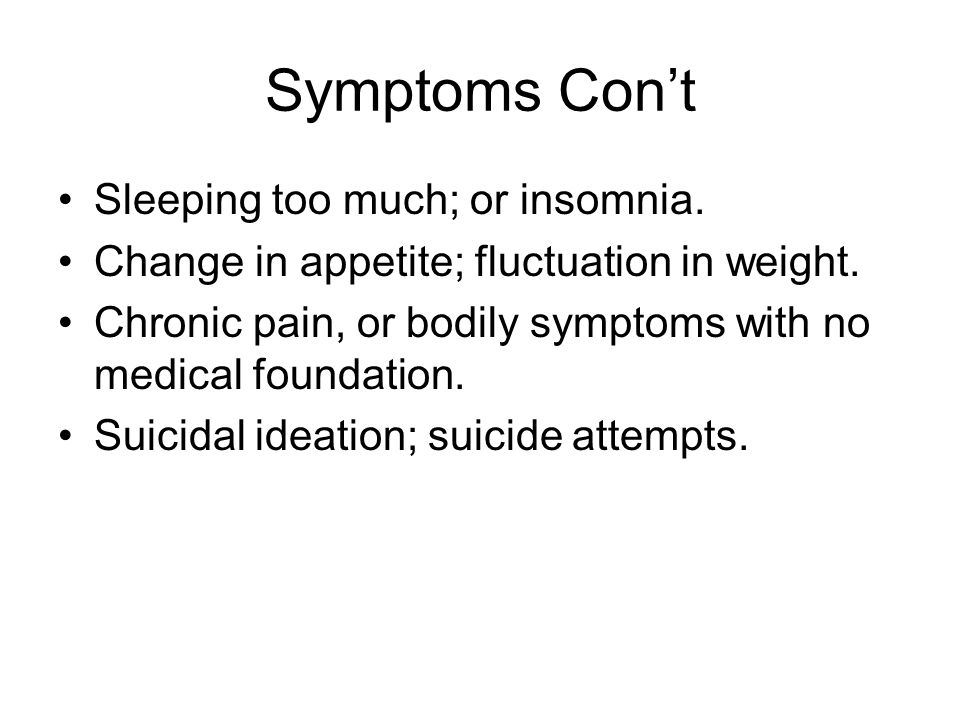 Symptoms Con't Sleeping too much; or insomnia.