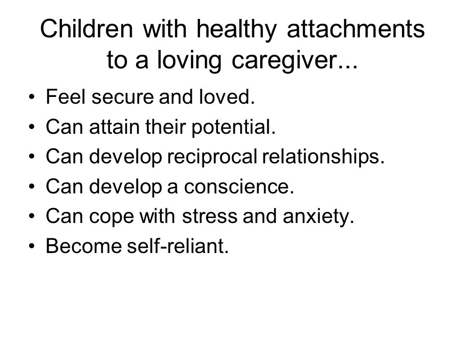 Children with healthy attachments to a loving caregiver...