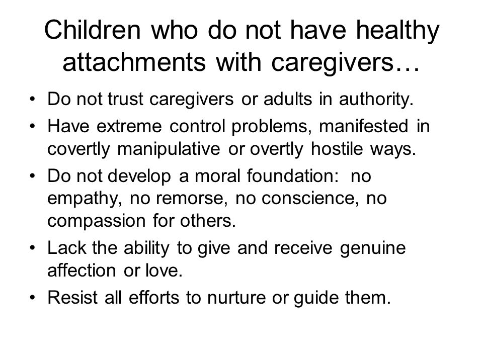 Children who do not have healthy attachments with caregivers…