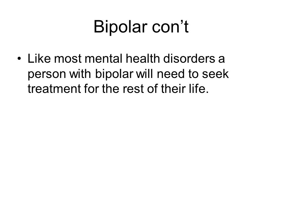 Bipolar con't Like most mental health disorders a person with bipolar will need to seek treatment for the rest of their life.