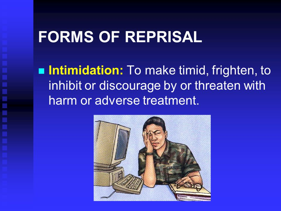 FORMS OF REPRISAL Intimidation: To make timid, frighten, to inhibit or discourage by or threaten with harm or adverse treatment.