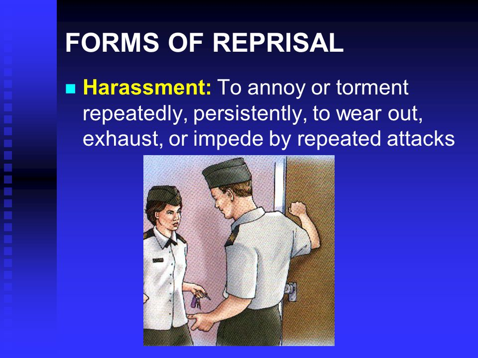 FORMS OF REPRISAL Harassment: To annoy or torment repeatedly, persistently, to wear out, exhaust, or impede by repeated attacks.