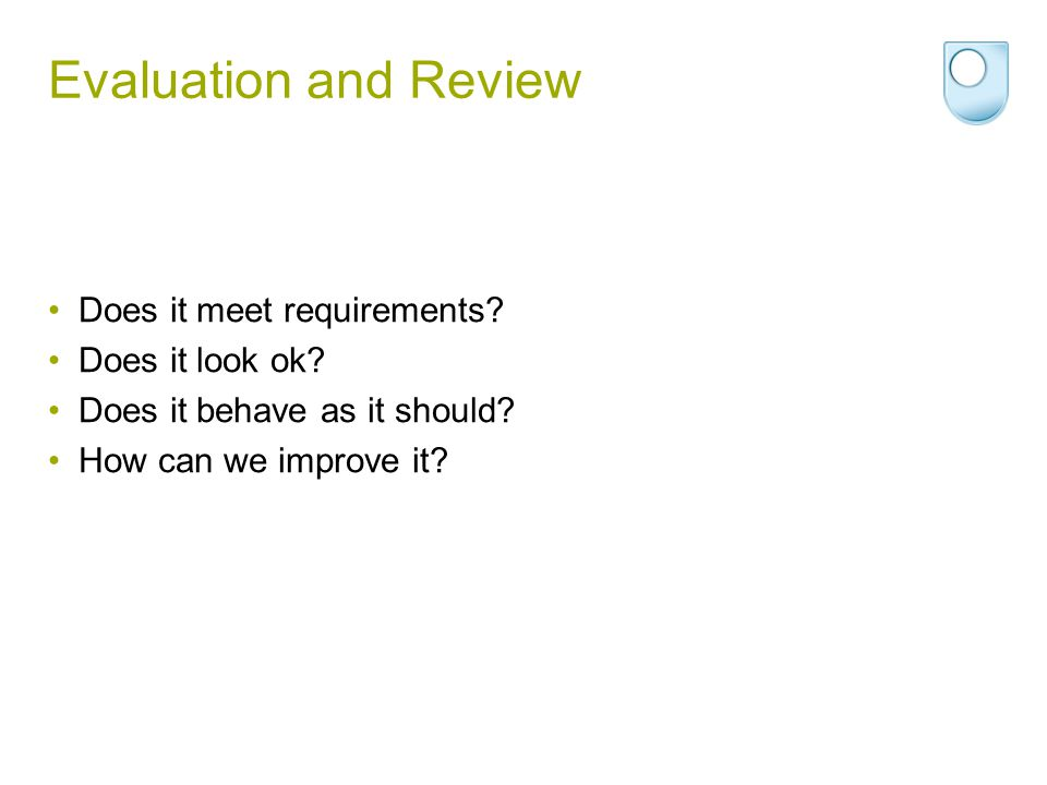 Evaluation and Review Does it meet requirements Does it look ok