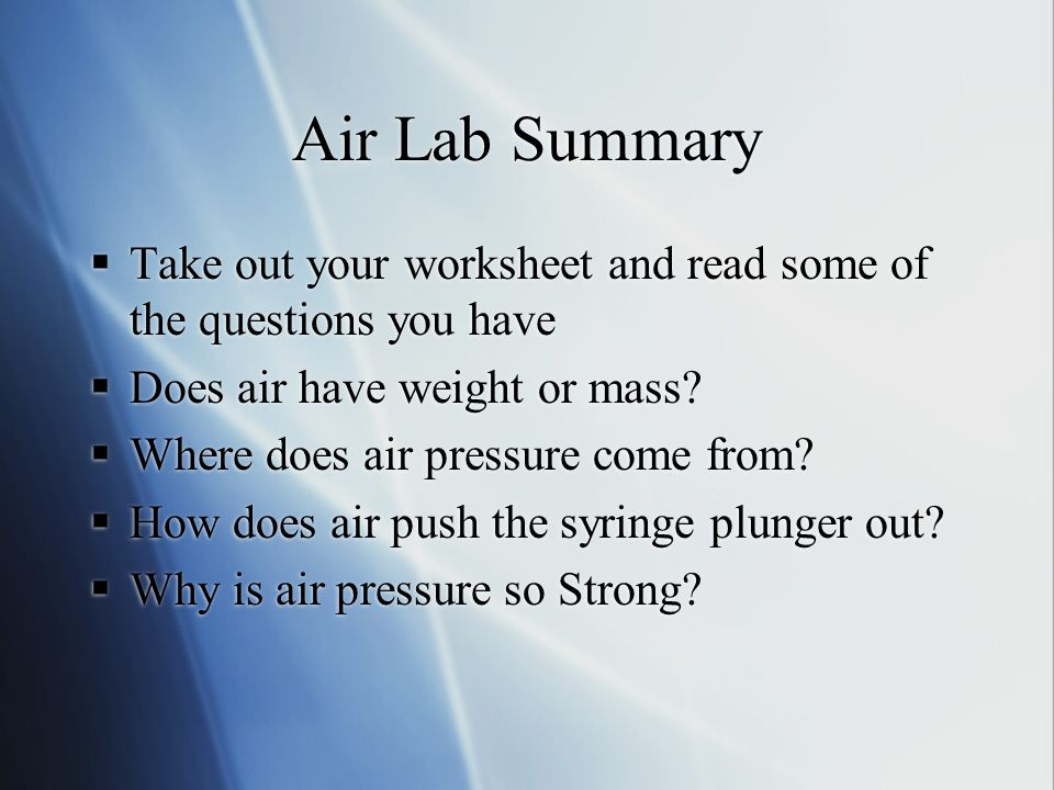 Air Lab Summary Take out your worksheet and read some of the questions you have. Does air have weight or mass