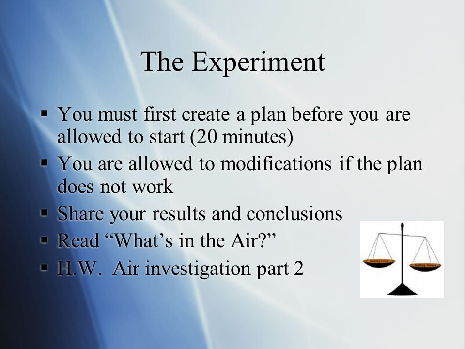 The Experiment You must first create a plan before you are allowed to start (20 minutes) You are allowed to modifications if the plan does not work.