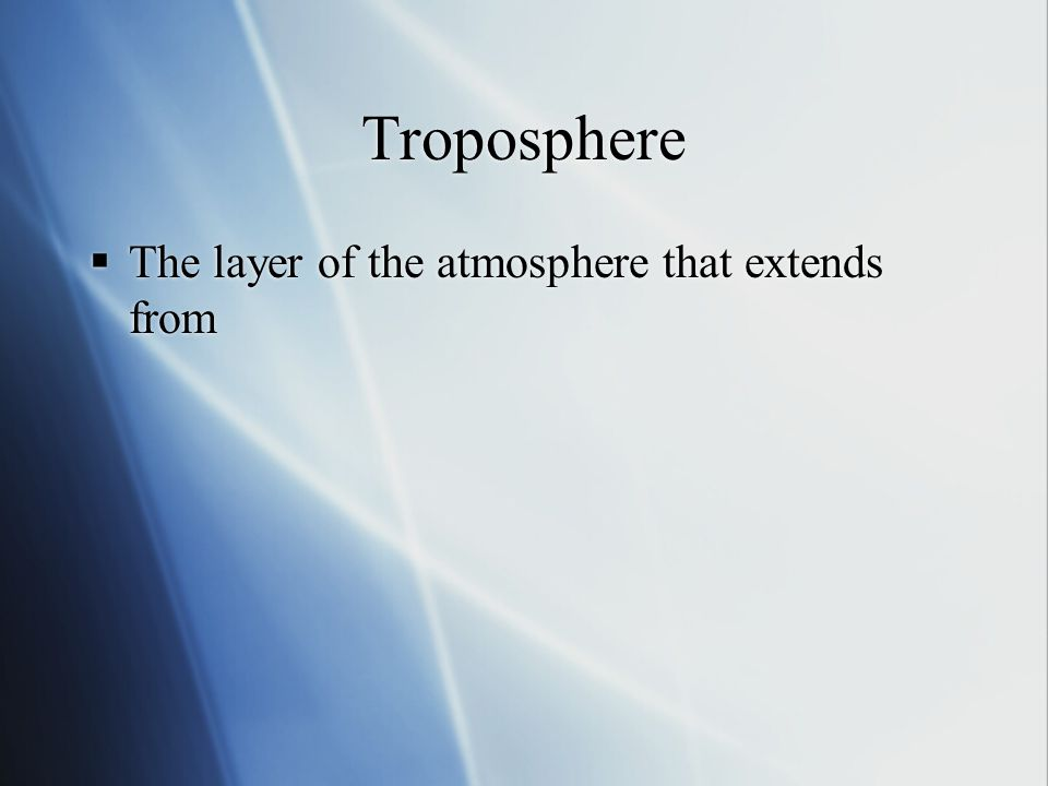 Troposphere The layer of the atmosphere that extends from