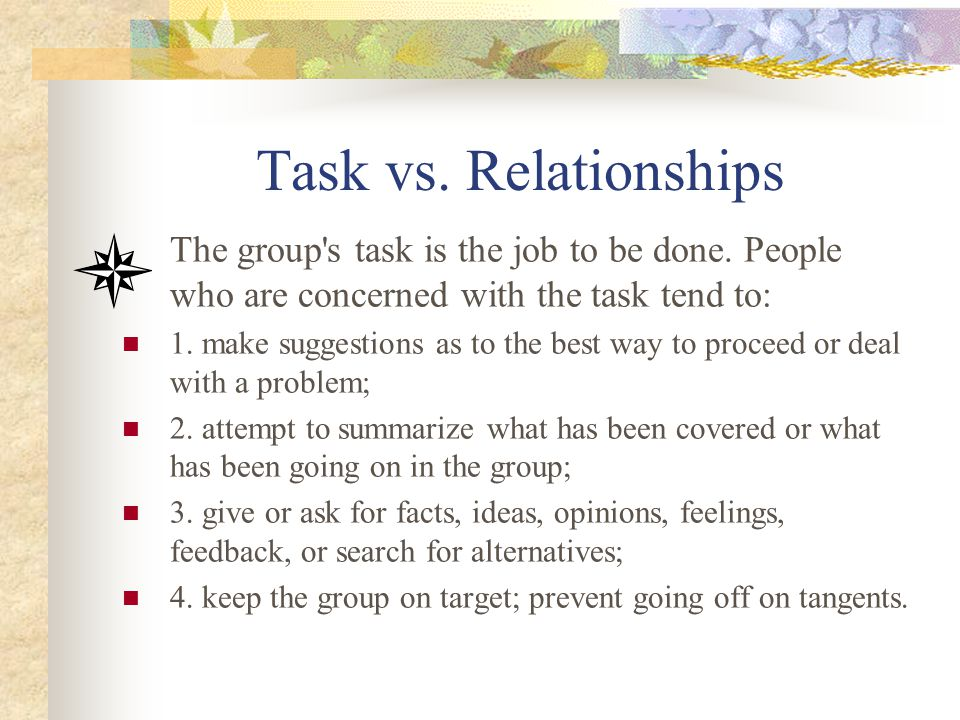Task vs. Relationships The group s task is the job to be done. People who are concerned with the task tend to: