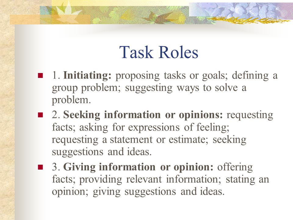 Task Roles 1. Initiating: proposing tasks or goals; defining a group problem; suggesting ways to solve a problem.