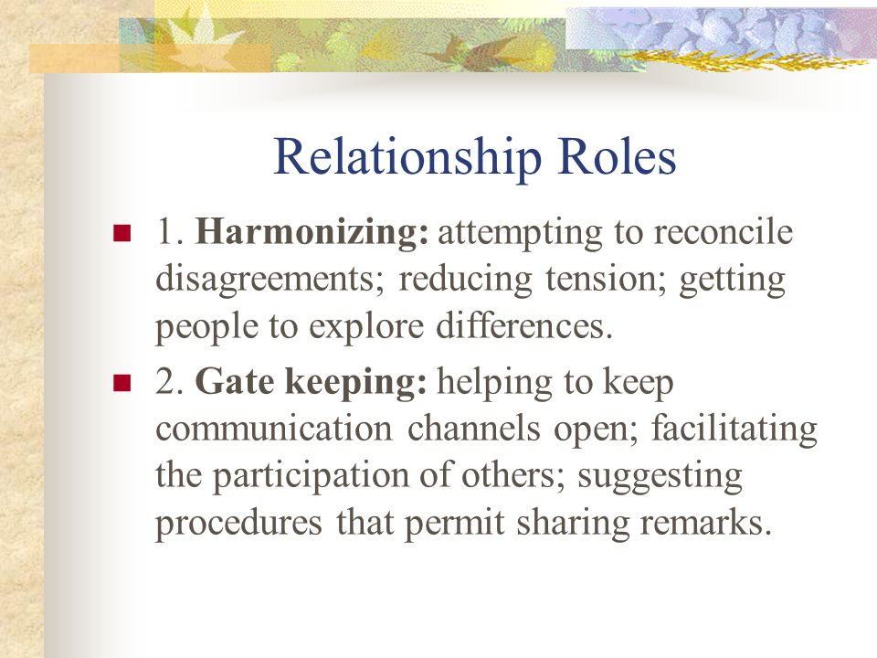Relationship Roles 1. Harmonizing: attempting to reconcile disagreements; reducing tension; getting people to explore differences.