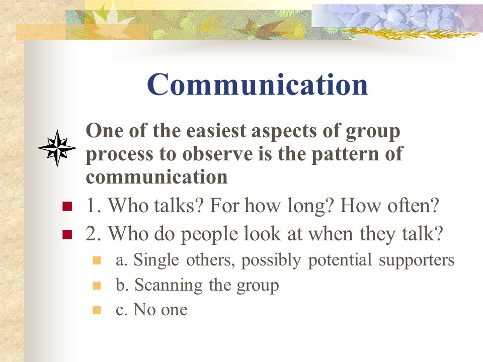 Communication One of the easiest aspects of group process to observe is the pattern of communication.