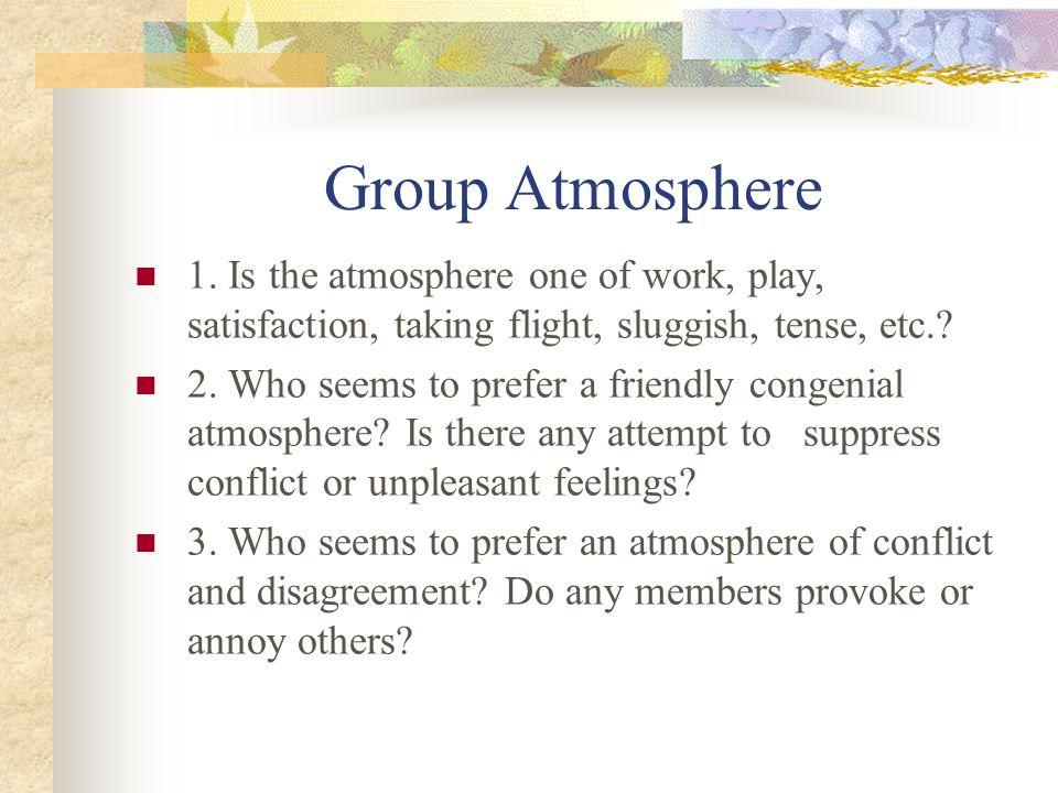 Group Atmosphere 1. Is the atmosphere one of work, play, satisfaction, taking flight, sluggish, tense, etc.