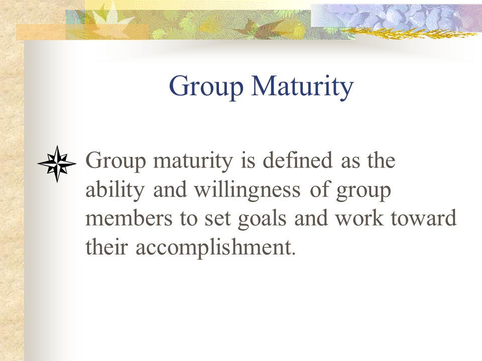 Group Maturity Group maturity is defined as the ability and willingness of group members to set goals and work toward their accomplishment.