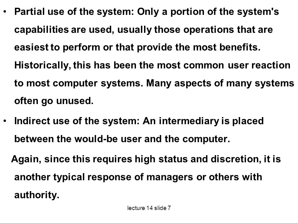Partial use of the system: Only a portion of the system s capabilities are used, usu­ally those operations that are easiest to perform or that provide the most benefits. Historically, this has been the most common user reaction to most computer sys­tems. Many aspects of many systems often go unused.