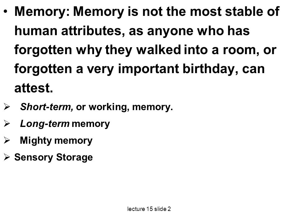 Memory: Memory is not the most stable of human attributes, as anyone who has forgotten why they walked into a room, or forgotten a very important birthday, can attest.