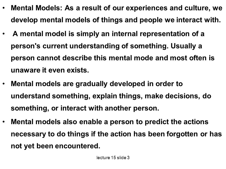 Mental Models: As a result of our experiences and culture, we develop mental models of things and peo­ple we interact with.