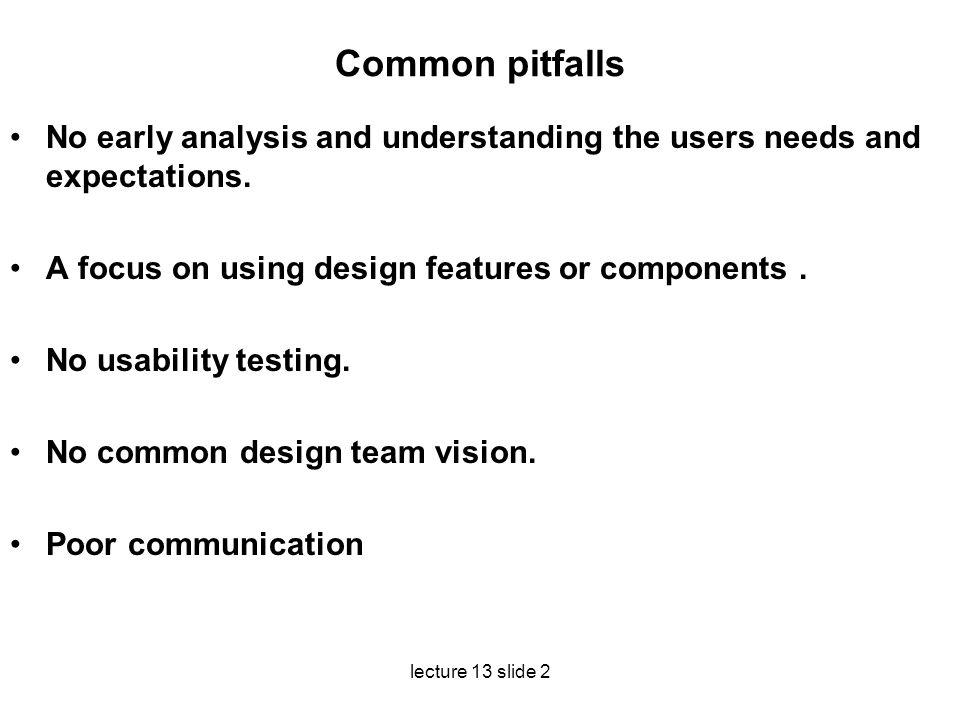 Common pitfalls No early analysis and understanding the users needs and expectations. A focus on using design features or components .