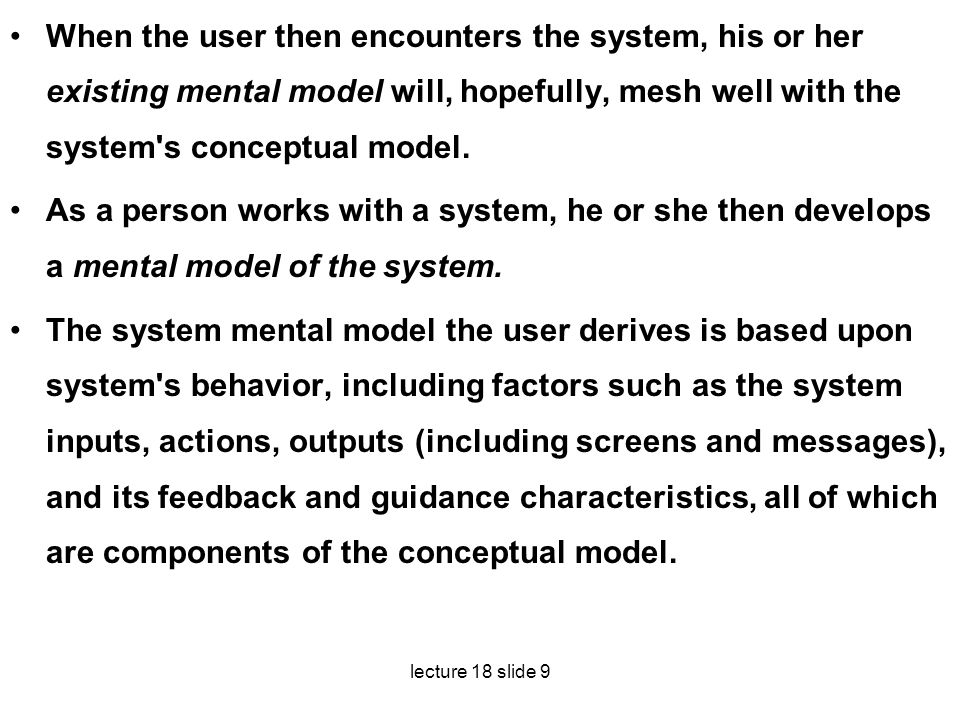 When the user then encounters the system, his or her existing mental model will, hopefully, mesh well with the system s conceptual model.