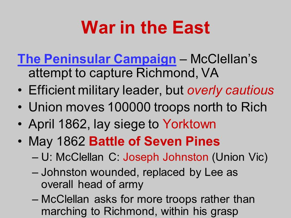 War in the East The Peninsular Campaign – McClellan's attempt to capture Richmond, VA. Efficient military leader, but overly cautious.