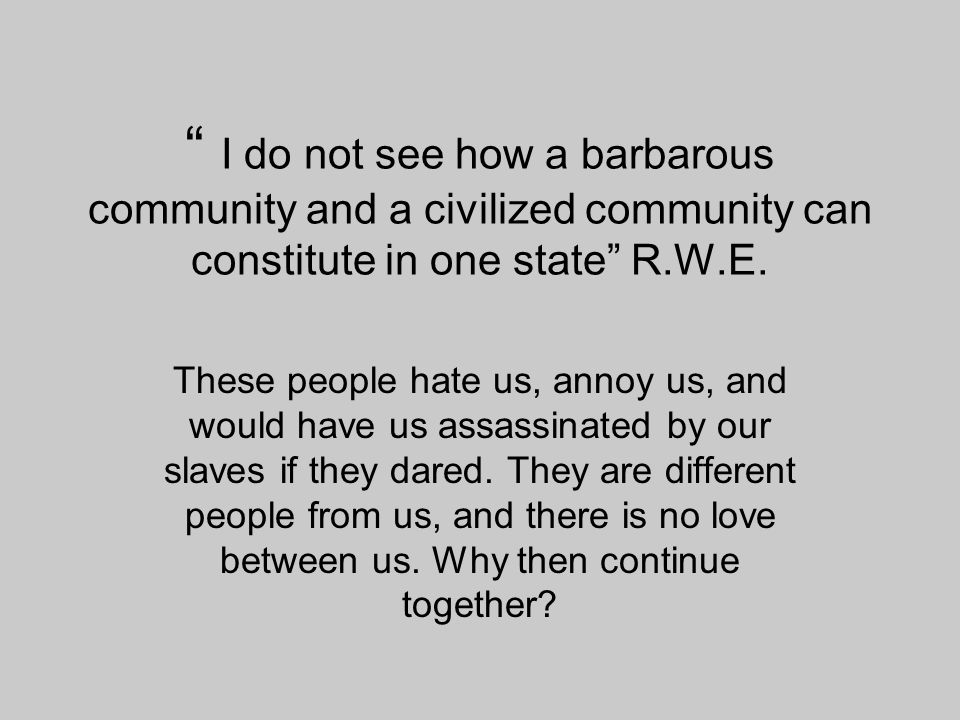 I do not see how a barbarous community and a civilized community can constitute in one state R.W.E.