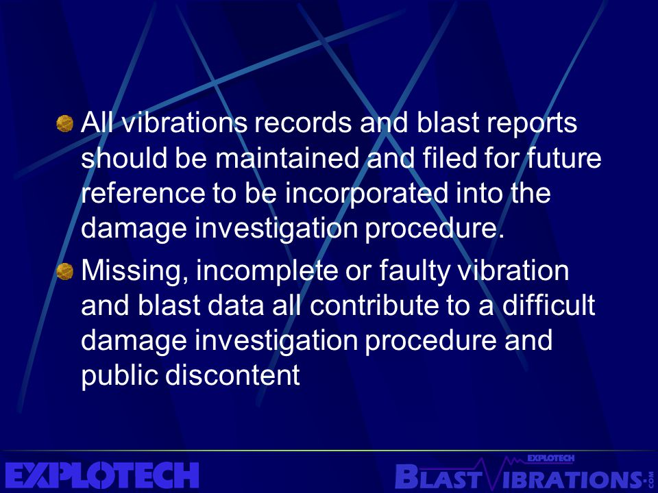 All vibrations records and blast reports should be maintained and filed for future reference to be incorporated into the damage investigation procedure.