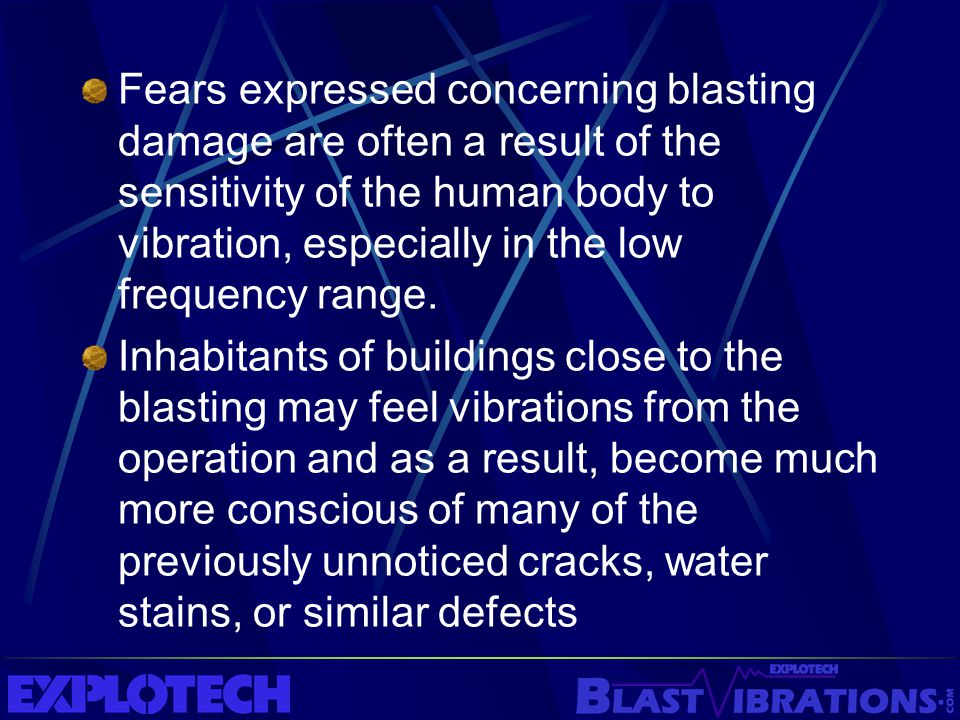 Fears expressed concerning blasting damage are often a result of the sensitivity of the human body to vibration, especially in the low frequency range.