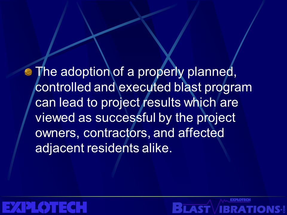 The adoption of a properly planned, controlled and executed blast program can lead to project results which are viewed as successful by the project owners, contractors, and affected adjacent residents alike.