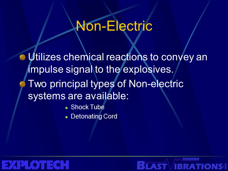 Non-Electric Utilizes chemical reactions to convey an impulse signal to the explosives. Two principal types of Non-electric systems are available: