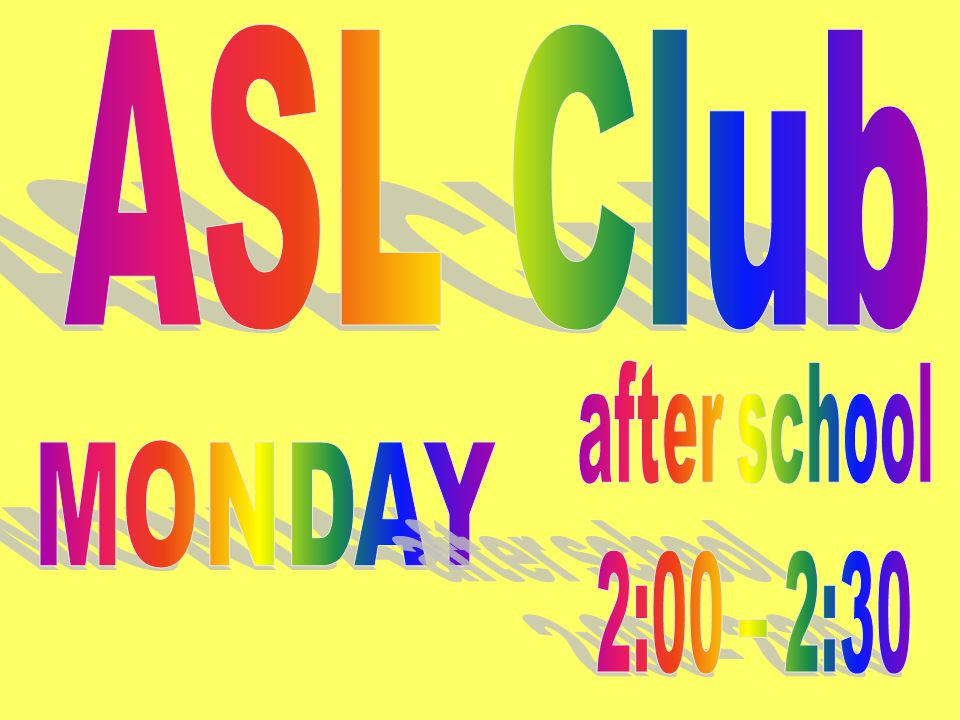 ASL Club after school 2:00 – 2:30 MONDAY