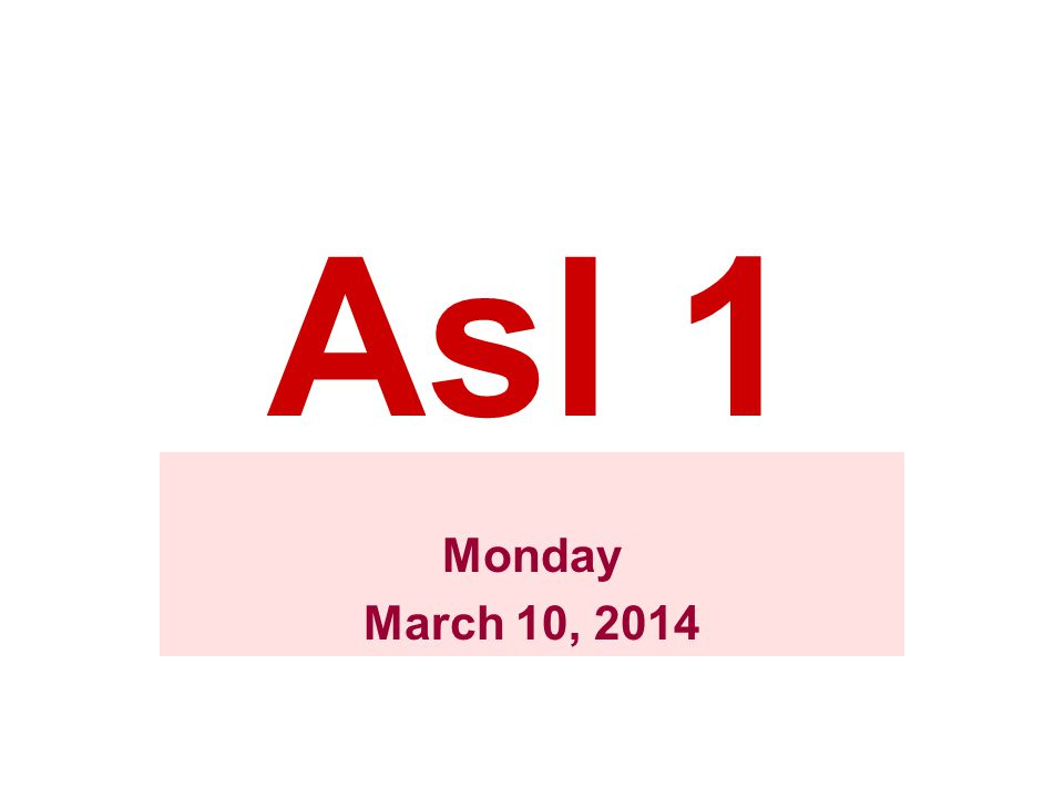 Asl 1 Monday March 10, 2014