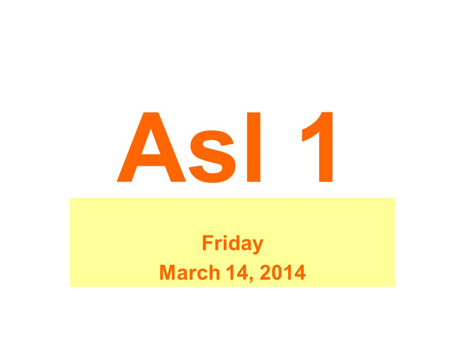 Asl 1 Friday March 14, 2014
