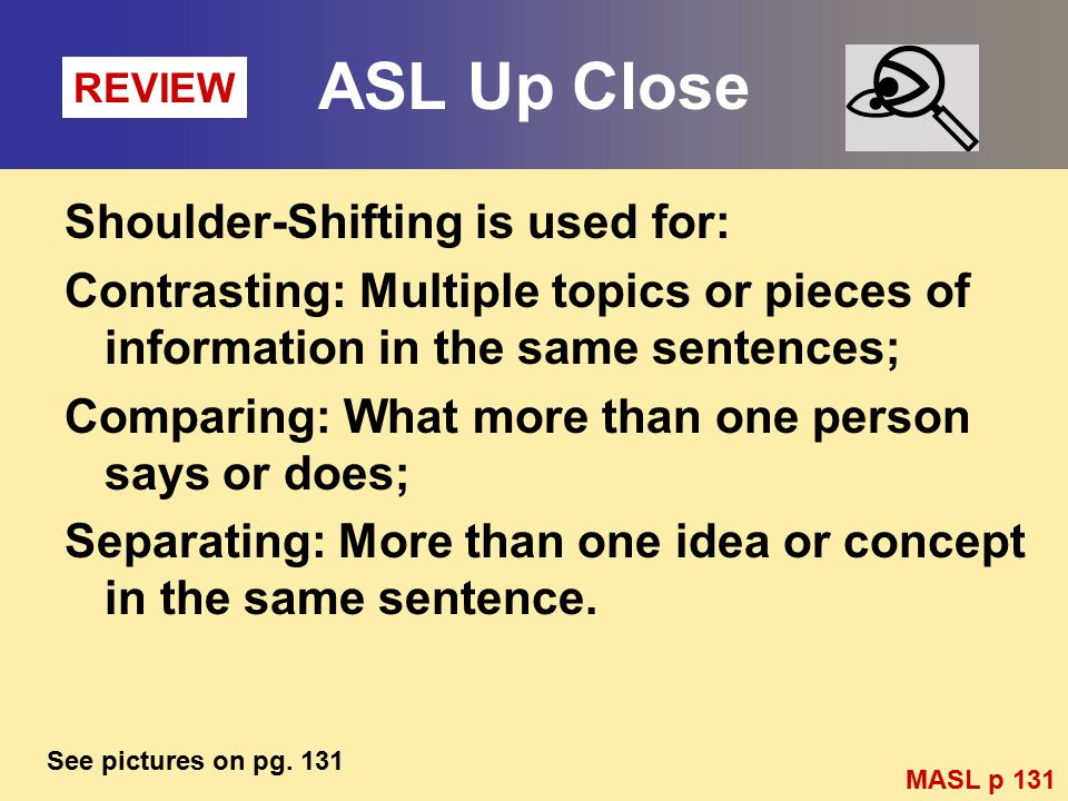 ASL Up Close Shoulder-Shifting is used for: