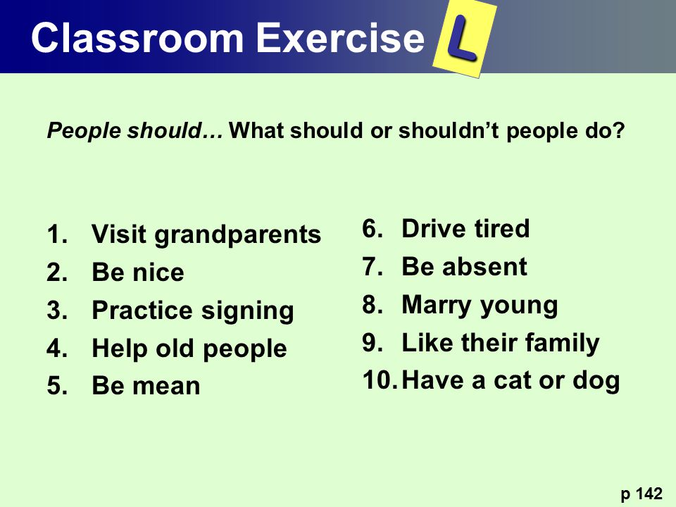 L Classroom Exercise Drive tired Visit grandparents Be absent Be nice