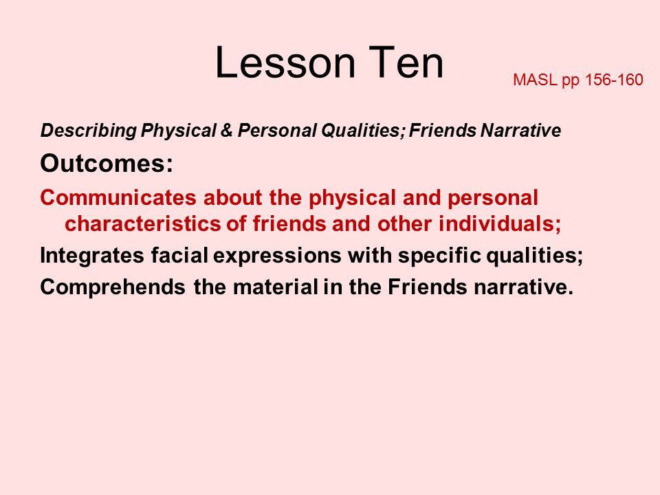 Lesson Ten MASL pp 156-160. Describing Physical & Personal Qualities; Friends Narrative. Outcomes: