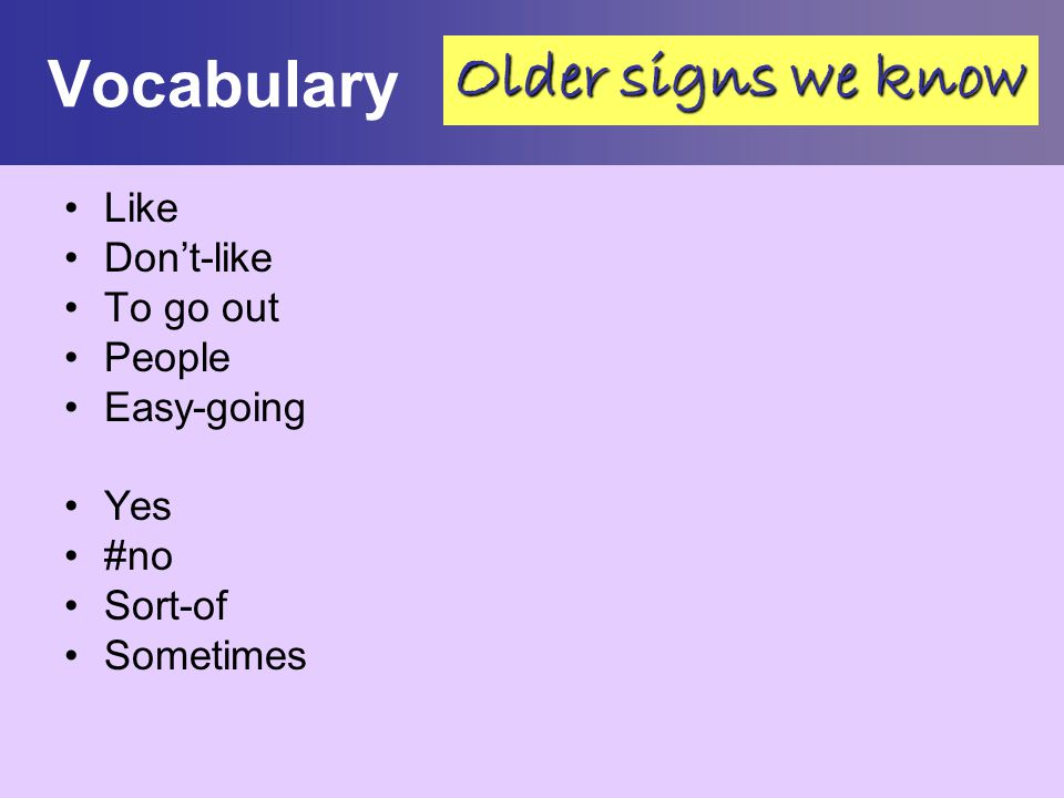 Vocabulary Older signs we know Like Don't-like To go out People