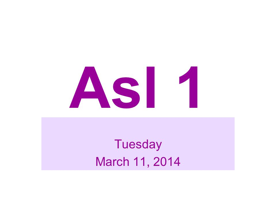 Asl 1 Tuesday March 11, 2014