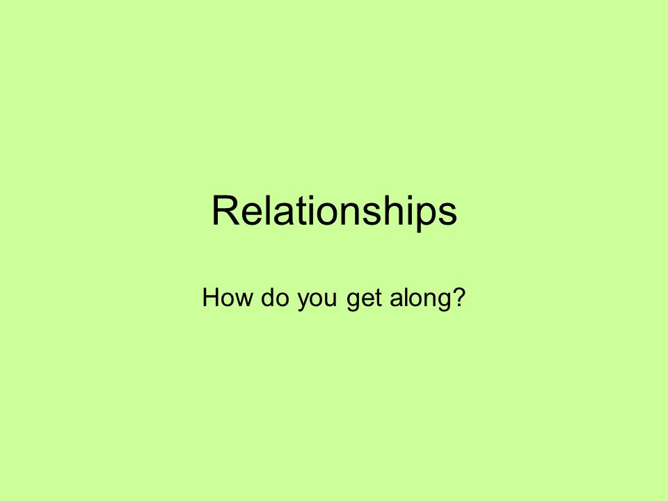 Relationships How do you get along