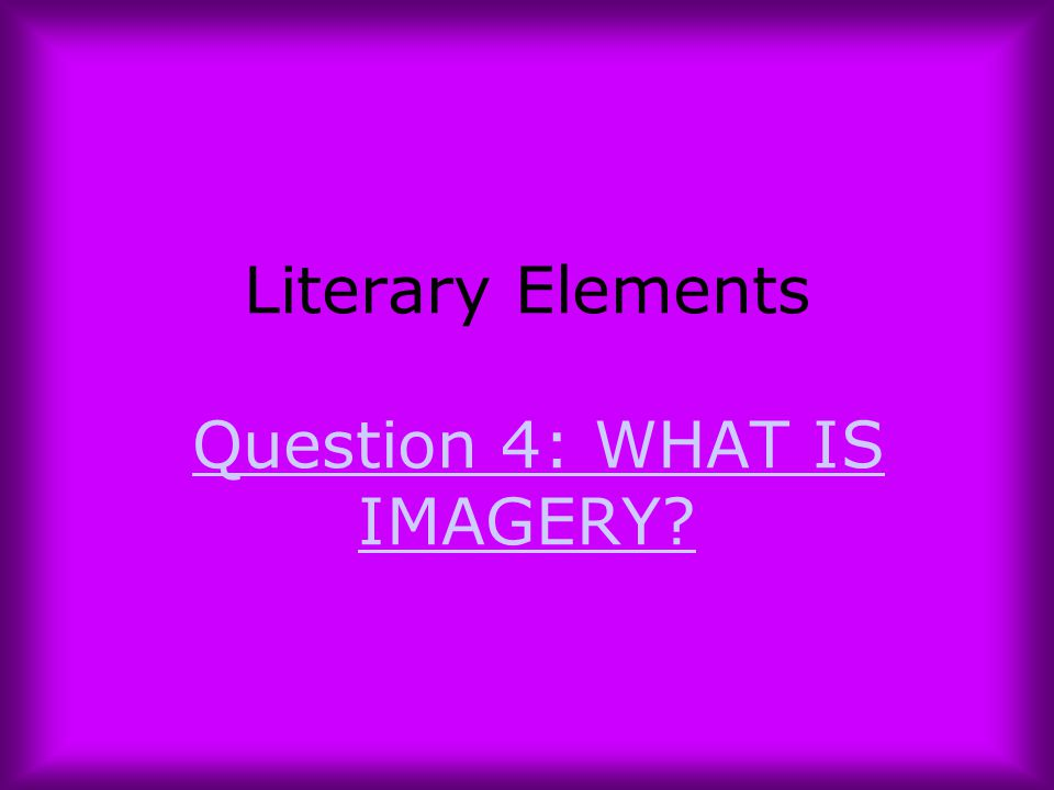 Literary Elements Question 4: WHAT IS IMAGERY