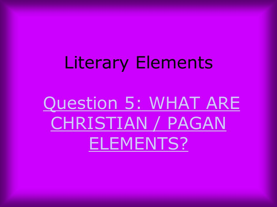 Literary Elements Question 5: WHAT ARE CHRISTIAN / PAGAN ELEMENTS