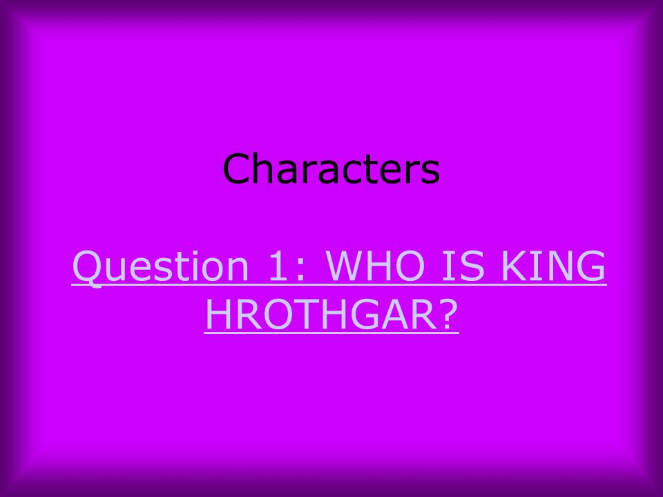 Characters Question 1: WHO IS KING HROTHGAR