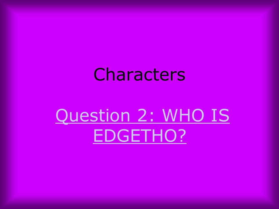 Characters Question 2: WHO IS EDGETHO