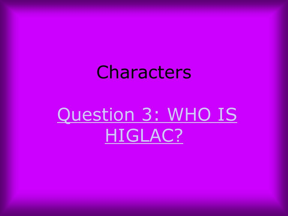 Characters Question 3: WHO IS HIGLAC