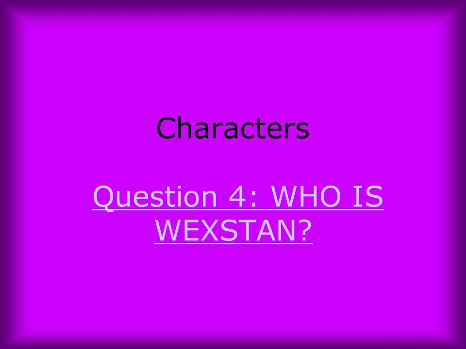 Characters Question 4: WHO IS WEXSTAN