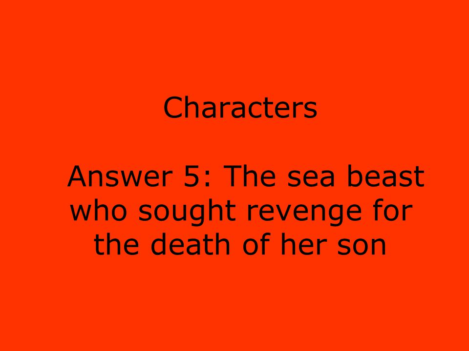 Characters Answer 5: The sea beast who sought revenge for the death of her son