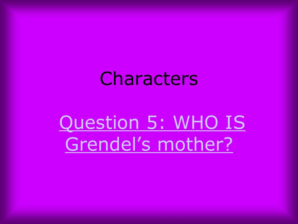 Characters Question 5: WHO IS Grendel's mother
