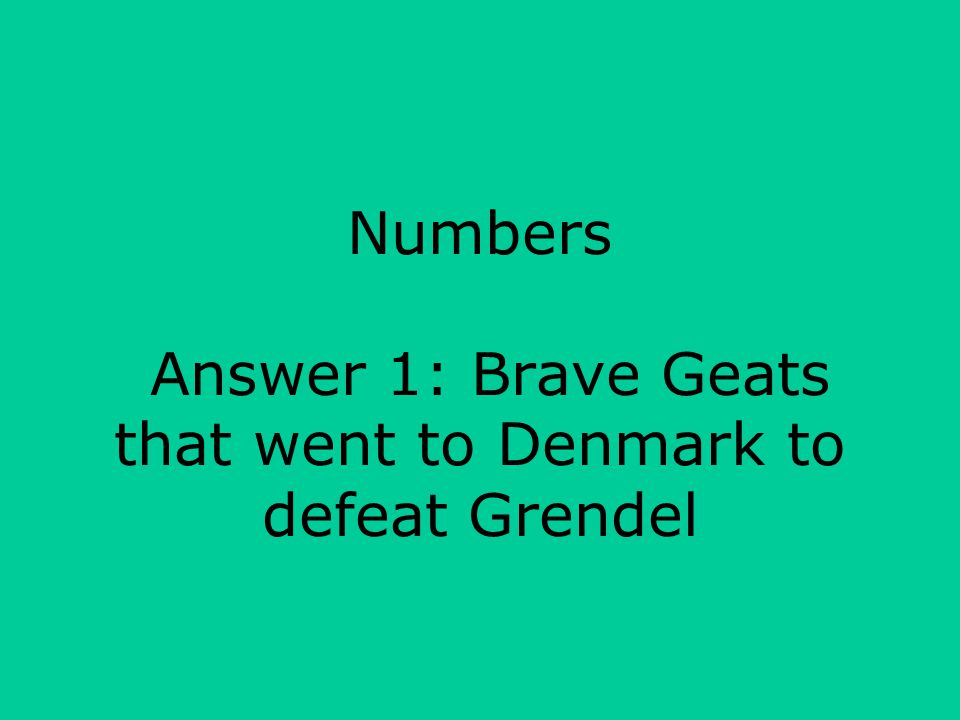 Numbers Answer 1: Brave Geats that went to Denmark to defeat Grendel