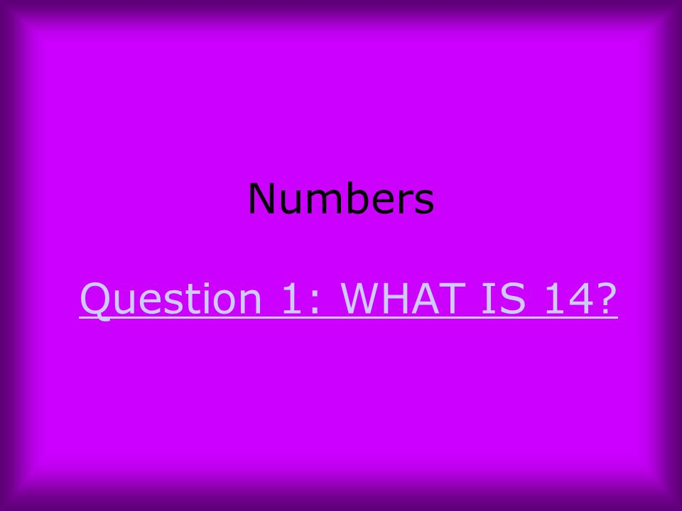 Numbers Question 1: WHAT IS 14